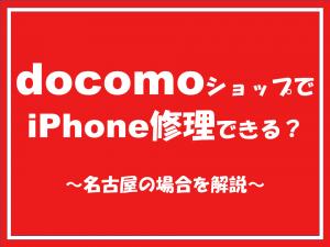 ドコモショップでiPhone修理できるのか?名古屋の場合を解説します。